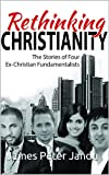 Rethinking Christianity: The Stories of Four Ex- Fundamentalist Christians