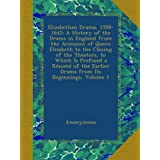 Elizabethan Drama, 1558-1642: A History of the Drama in England from the Accession of Queen Elizabeth to the Closing of the Theaters, to Which Is ... Earlier Drama from Its Beginnings, Volume 1