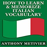 How to Learn and Memorize Italian Vocabulary...: Using a Memory Palace Specifically Designed for the Italian Language (Magnetic Memory Series)