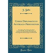 Codex Diplomaticus Austriaco-Frisingensis: Sammlung Von Urkunden Und Urbaren Zur Geschichte Der Ehemals Freisingischen Besitzungen in Österreich (Classic Reprint)