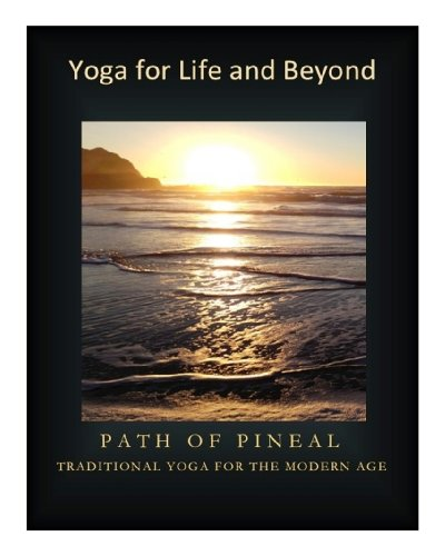 YOGA FOR LIFE AND BEYOND: PATH OF PINEAL (TRADITIONAL YOGA FOR THE MODERN AGE Book 1)
