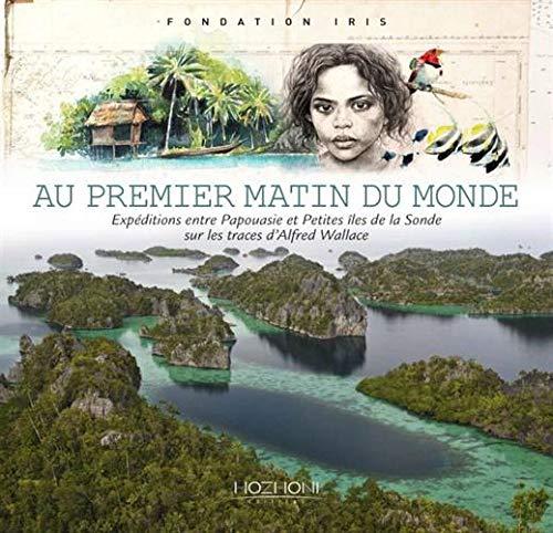 Au premier matin du monde : Expéditions entre Papouasie et petites îles de la Sonde sur les traces d'Alfred Wallace