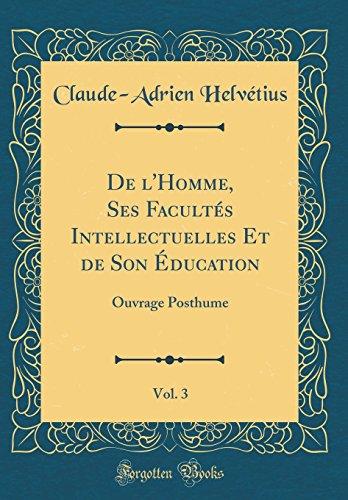 de l'Homme, Ses Facultés Intellectuelles Et de Son Éducation, Vol. 3: Ouvrage Posthume (Classic Reprint) par Claude-Adrien Helvetius