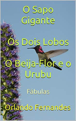 O Sapo Gigante  Os Dois Lobos  O Beija-Flor e o Urubu: Fábulas (Portuguese Edition) por Orlando Fernandes