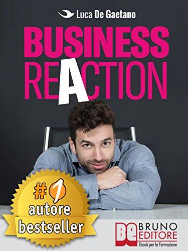 scaricare ebook gratis Business Reaction: Come Costruire La Tua Azienda Passo Passo, Senza Nessuna Esperienza Nel Mondo Degli Affari e Diventare Un Imprenditore Di Successo PDF Epub