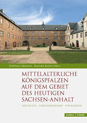 Mittelalterliche Königspfalzen auf dem Gebiet des heutigen Sachsen-Anhalt: Geschichte - Forschungsstand - Topographie (Palatium. Studien zur Pfalzenforschung in Sachsen-Anhalt, Band 1)