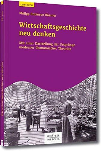 Wirtschaftsgeschichte neu denken: Mit einer Darstellung der Entwicklung der ökonomischen Theorie