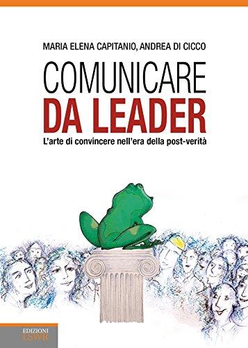 Comunicare da leader. L'arte di convincere nell'era della post-verità