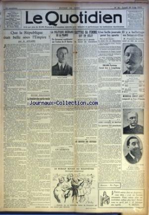 QUOTIDIEN (LE) [No 12] du 25/06/1923 - QUE LA REPUBLIQUE ETAIT BELLE SOUS L'EMPIRE ! PAR A. AULARD - LA FRONTIERE DES PARTIS RECULE PAR PIERRE BERTRAND - LA POLITIQUE RHENANE DE LA FRANCE - UN DOCUMENT CONFIDENTIEL SUR L'ACTION DU DR DORTEN PAR HOMO - UN DEMENTI - BATTRE SA FEMME EST UN DELIT - AINSI EN A DECIDE LA COUR DE CASSATION PAR JEAN APPLETON - AU SECOURS DES HUITRES ! - UNE BELLE JOURNEE POUR LES SPORTS - 200.000 PARISIENS FURENT HIER A LONGCHAMP PAR H. D. - APRES L'ACCIDENT DE BEAUVAI