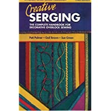 Creative Serging: The Complete Handbook for Decorative Overlock Sewing (Serging . . . from Basics to Creative Possibilities series)