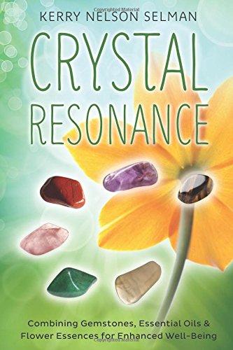 Crystal Resonance: Combining Gemstones, Essential Oils, & Flower Essences for Enhanced Well-Being