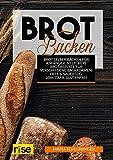 Brot Backen - Brot selber backen für Anfänger: 60 Leckere Brot Rezepte für verschiedene Backformen: Hefe & Sauerteig, Low Carb, glutenfrei