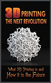3D Printing the Next Revolution:  What 3D Printing Is and How It Is the Future by [Randolph, Thomas]