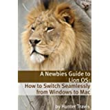 A Newbies Guide to Lion OS X: How to Switch Seamlessly from Windows to Mac (English Edition)
