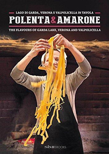 Polenta & Amarone. Lago di Garda, Verona e Valpolicella in tavola-The flavours of Garda lake, Verona and Valpolicella