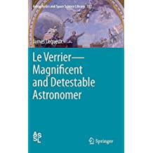 Le Verrier—Magnificent and Detestable Astronomer: 397 (Astrophysics and Space Science Library)