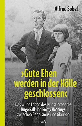 """""""Gute Ehen werden in der Hölle geschlossen"""": Das wilde Leben des Künstlerpaares Hugo Ball und Emmy Hennings zwischen Dadaismus und Glauben"""