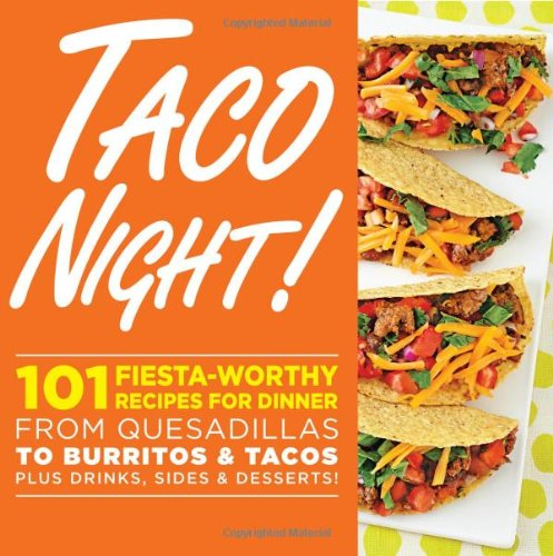 Taco Night!: 101 Fiesta-Worthy Recipes for Dinner - from Quesadillas to Burritos & Tacos Plus Drinks, Sides & Desserts!