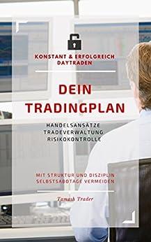 DEIN Tradingplan (konstant & erfolgreich daytraden): Handelsansätze, Tradeverwaltung, Risikokontrolle - mit Struktur und Disziplin Selbstsabotage vermeiden von [Trader, Tamash]