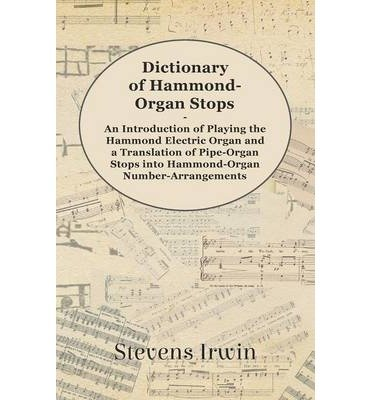 [(Dictionary of Hammond-Organ Stops - An Introduction of Playing the Hammond Electric Organ and a Translation of Pipe-Organ Stops into Hammond-Organ Number-Arrangements)] [Author: Stevens Irwin] published on (May, 2012)