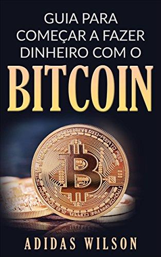 Guia para Começar a Fazer Dinheiro com O Bitcoin (Portuguese Edition) por Adidas Wilson