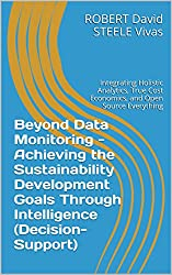Beyond Data Monitoring - Achieving the Sustainability Development Goals Through Intelligence (Decision-Support): Integrating Holistic Analytics, True Cost ... Everything (Re-Engineering Earth Book 1)