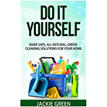 Do it Yourself: Make Safe, All Natural, Green Cleaning Solutions for your Home (English Edition)
