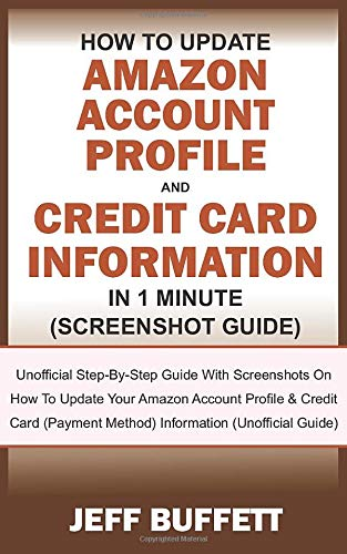 How To Update Amazon Account Profile And Credit Card Information In 1 Minute: Guide With Screenshots On How To Update Your Amazon Account Profile & Credit Card (Payment Method) Information