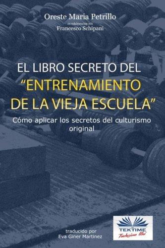 El libro secreto del entrenamiento de la vieja escuela. Cómo aplicar los secretos del culturismo original por Oreste Maria Petrillo