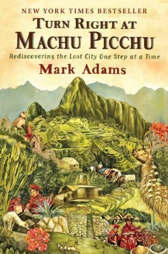 Turn Right at Machu Picchu: Rediscovering the Lost City One Step at a Time by Mark Adams (April 24 2012)