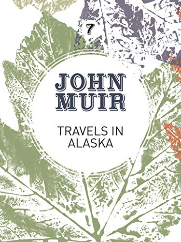 Travels in Alaska: Three immersions into Alaskan wilderness and culture (John Muir: The Eight Wilderness-Discovery Books)