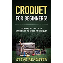 Croquet For Beginners!: Techniques, Tactics & Strategies To Excel At Croquet (English Edition)