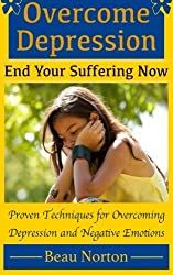Overcome Depression and End Your Suffering Now: An In-Depth Guide for Overcoming Depression, Increasing Self-Esteem, and Getting Your Life Back On Track by Beau Norton (2015-04-30)