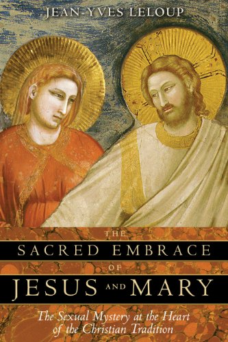 The Sacred Embrace of Jesus and Mary: The Sexual Mystery at the Heart of the Christian Tradition (Jean Yves Leloup)