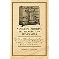 A Guide to Exhibiting and Showing your Budgerigars - With Tips on Exhibition Cages. Breeding Winners, Preparing and Washing your Budgerigar, a Guide to ... Used, with Pictures of Undesirable Features - Exhibition Tip