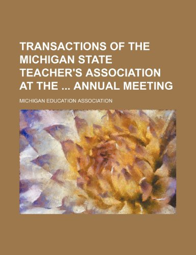 Transactions of the Michigan State Teacher's Association at the  annual meeting