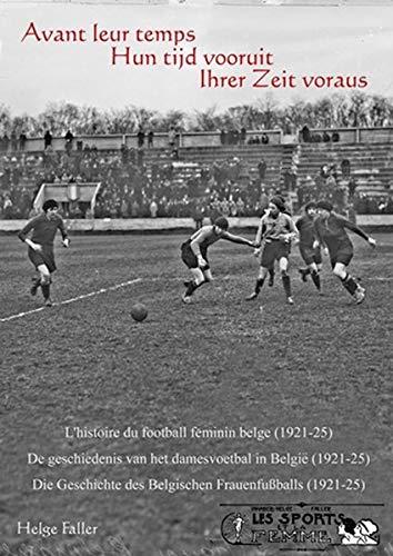 Avant leur temps - Hun tijd vooruit - Ihrer Zeit voraus: L'historie du football féminin belge -De geschiedenisvan het damesvoetbal in Belgie - Die Geschichte des Belgischen Frauenfußballs (1921-25)