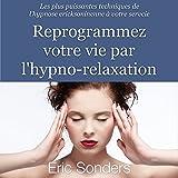 Reprogrammez votre vie par l'hypno-relaxation : Les plus puissantes techniques de l'hypnose ericksonienne à votre service
