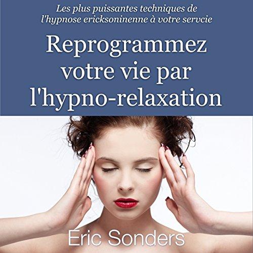Reprogrammez votre vie par l'hypno-relaxation : Les plus puissantes techniques de l'hypnose ericksonienne à votre service par Éric Sonders