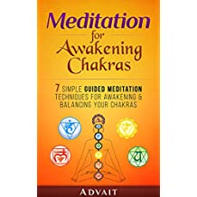 Meditation for Awakening Chakras: 7 Simple Guided Meditation Techniques for Awakening & Balancing your Chakras: [ A Beginner's Guide to Opening and Balancing Your Chakras ] (English Edition)