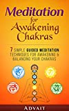Meditation for Awakening Chakras: 7 Simple Guided Meditation Techniques for Awakening & Balancing your Chakras: [ A Beginner's Guide to Opening and Balancing Your Chakras ]