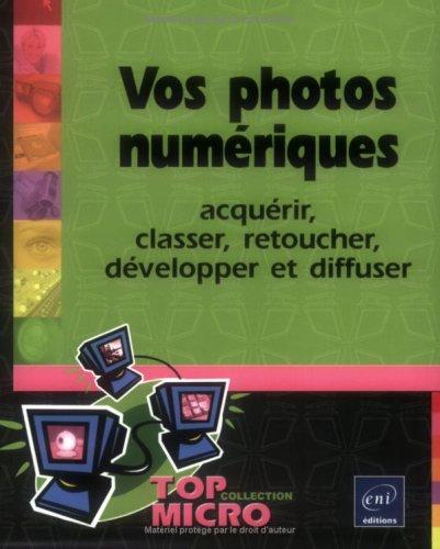 Vos photos numériques : Acquérir, classer, retoucher, développer et diffuser par Laurence Sellin