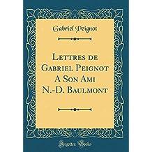 Lettres de Gabriel Peignot a Son Ami N.-D. Baulmont (Classic Reprint)