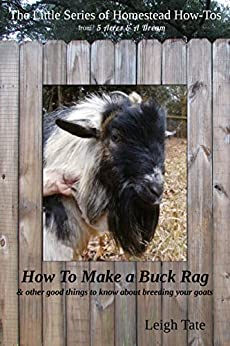 How To Make a Buck Rag: & other good things to know about breeding your goats (The Little Series of Homestead How-Tos from 5 Acres & A Dream Book 2) (English Edition) di [Tate, Leigh]