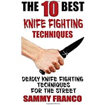 The 10 Best Knife Fighting Techniques: Deadly Knife Fighting Techniques for the Street (10 Best Series)