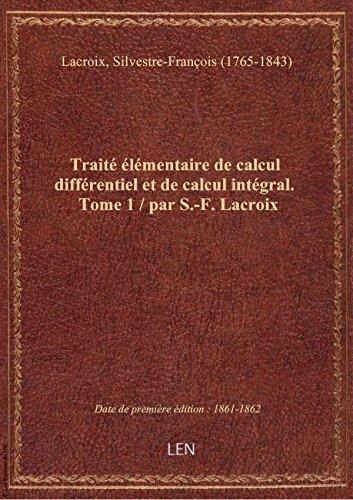 Traité élémentaire de calcul différentiel et de calcul intégral. Tome 1 / par S.-F. Lacroix par Silvestre-F Lacroix