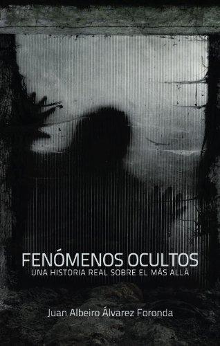 FENÓMENOS OCULTOS UNA HISTORIA REAL SOBRE EL MÁS ALLÁ por Juan Alvarez Foronda