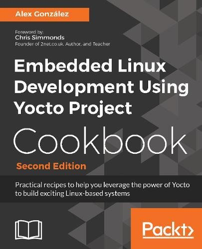 Embedded Linux Development Using Yocto Project Cookbook - Second Edition: Practical recipes to help you leverage the power of Yocto to build exciting Linux-based systems par Alex Gonzalez