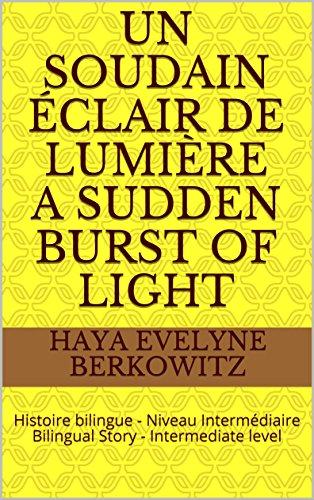 Couverture du livre Un soudain éclair de lumière  A Sudden Burst of Light: Histoire bilingue - Niveau Intermédiaire  Bilingual Story - Intermediate level (1 HISTOIRE BILINGUE 1 BILINGUAL STORY t. 3)