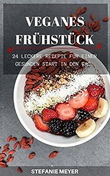 VEGANES FRÜHSTÜCK: 24 leckere Rezepte für einen gesunden Start in den Tag. von [Meyer, Stefanie]